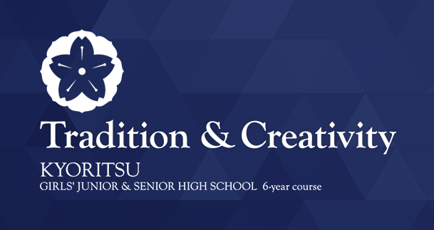 Tradition & Creativity KYORITU GIRLS' JUNIOR & SENIOR HIGH SCHOOL 6years course