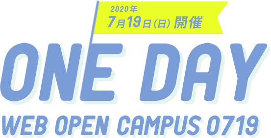 2020年7月19日(日)開催 ONE DAY WEB OPEN CAMPUS 0719